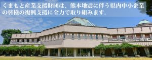 くまもと産業支援財団は、熊本地震に伴う県内中小企業の皆様の復興支援に全力で取り組みます。